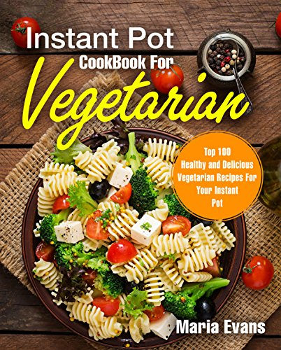 Instant Pot CookBook For Vegetarian: Top 100 Healthy and Delicious Vegetarian Recipes For Your Instant Pot by Maria Evans