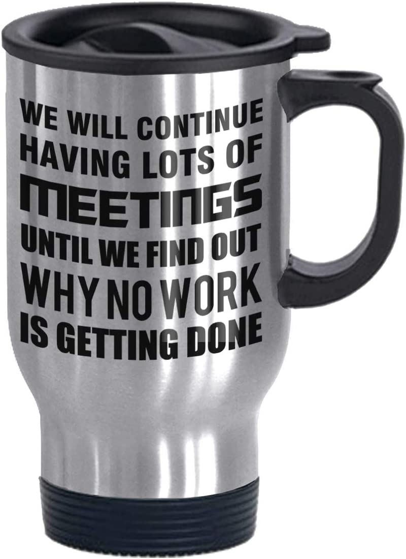 We Will Continue Having Lots of Meetings Until We Find Out Why No Work is Getting Done Funny Stainless Steel Commuter and Travel Mug Gag Gift for Colleague Co-worker Office Humor Silver 14 oz