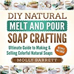 DIY Natural Melt and Pour Soap Crafting : Ultimate Guide to Making & Selling Colorful Natural Soaps | Molly Barrett