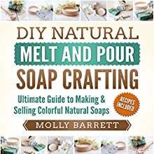DIY Natural Melt and Pour Soap Crafting : Ultimate Guide to Making & Selling Colorful Natural Soaps Audiobook by Molly Barrett Narrated by Belinda Smith