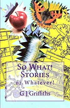 SO WHAT! STORIES or WHATEVER! (So What! Series Book 1) by [Griffiths, G J]