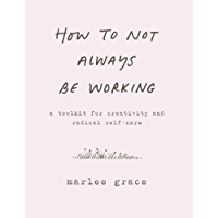 How to Not Always Be Working: A Toolkit for Creativity and Radical Self-Care (English Edition)