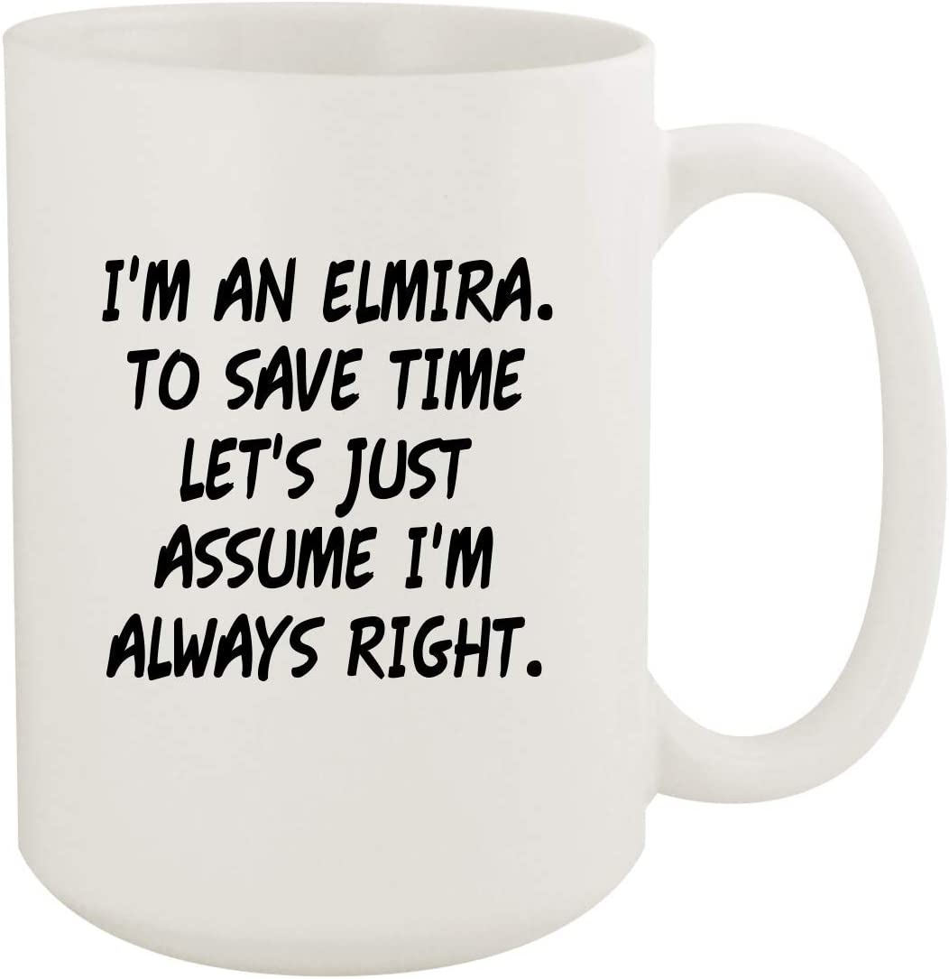 I'm An Elmira. To Save Time Let's Just Assume I'm Always Right. - 15oz Coffee Mug, White