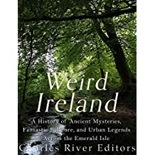 Weird Ireland: A History of Ancient Mysteries, Fantastic Folklore, and Urban Legends Across the Emerald Isle