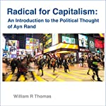 Radical for Capitalism: An Introduction to the Political Thought of Ayn Rand | William R Thomas