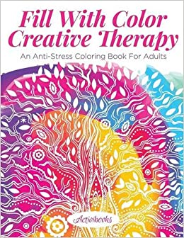Fill With Color Creative Therapy An Anti Stress Coloring Book For Adults Activibooks 9781683210139 Amazon Books