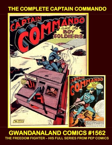 The Complete Captain Commando: Gwandanaland Comics #1562 -- His Full Series From Pep Comics #30-56 --- Thrilling World War Two Superhero Battle ... And Only Captain Commando Collection In Print