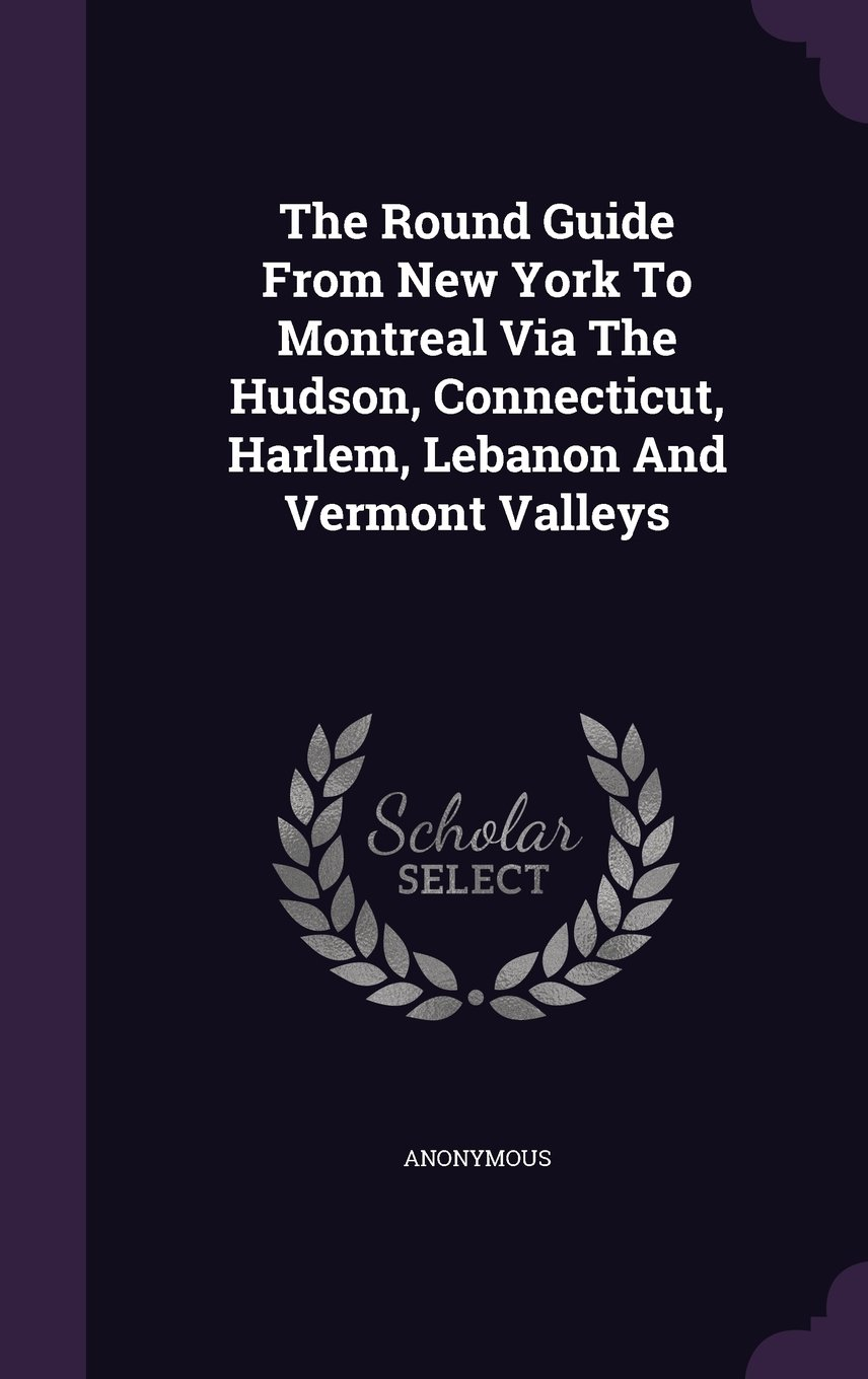 The Round Guide From New York To Montreal Via The Hudson, Connecticut, Harlem, Lebanon And Vermont Valleys pdf epub