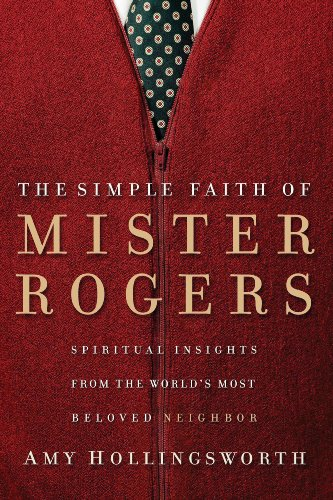 The Simple Faith of Mister Rogers: Spiritual Insights from the World's Most Beloved Neighbor by [Hollingsworth, Amy]