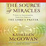 The Source of Miracles: 7 Steps to Transforming Your Life through the Lord's Prayer | Kathleen McGowan