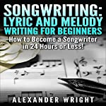 Songwriting: Lyric and Melody Writing for Beginners: How to Become a Songwriter in 24 Hours or Less! | Alexander Wright
