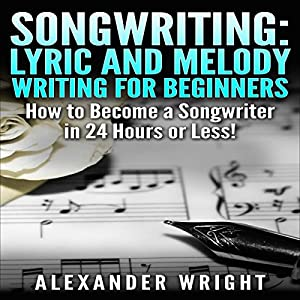 Songwriting: Lyric and Melody Writing for Beginners Audiobook