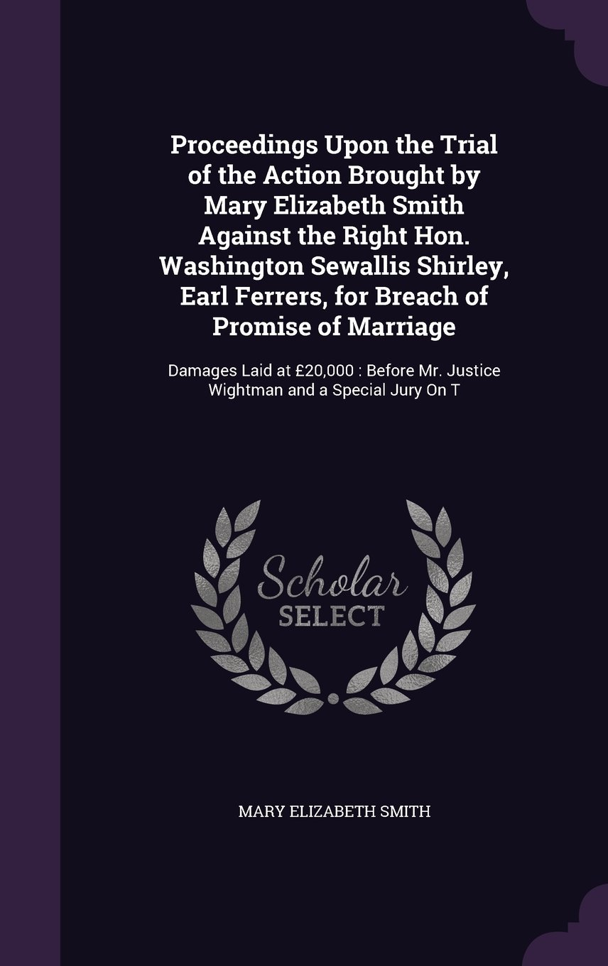 Read Online Proceedings Upon the Trial of the Action Brought by Mary Elizabeth Smith Against the Right Hon. Washington Sewallis Shirley, Earl Ferrers, for Breach ... Mr. Justice Wightman and a Special Jury on T pdf epub