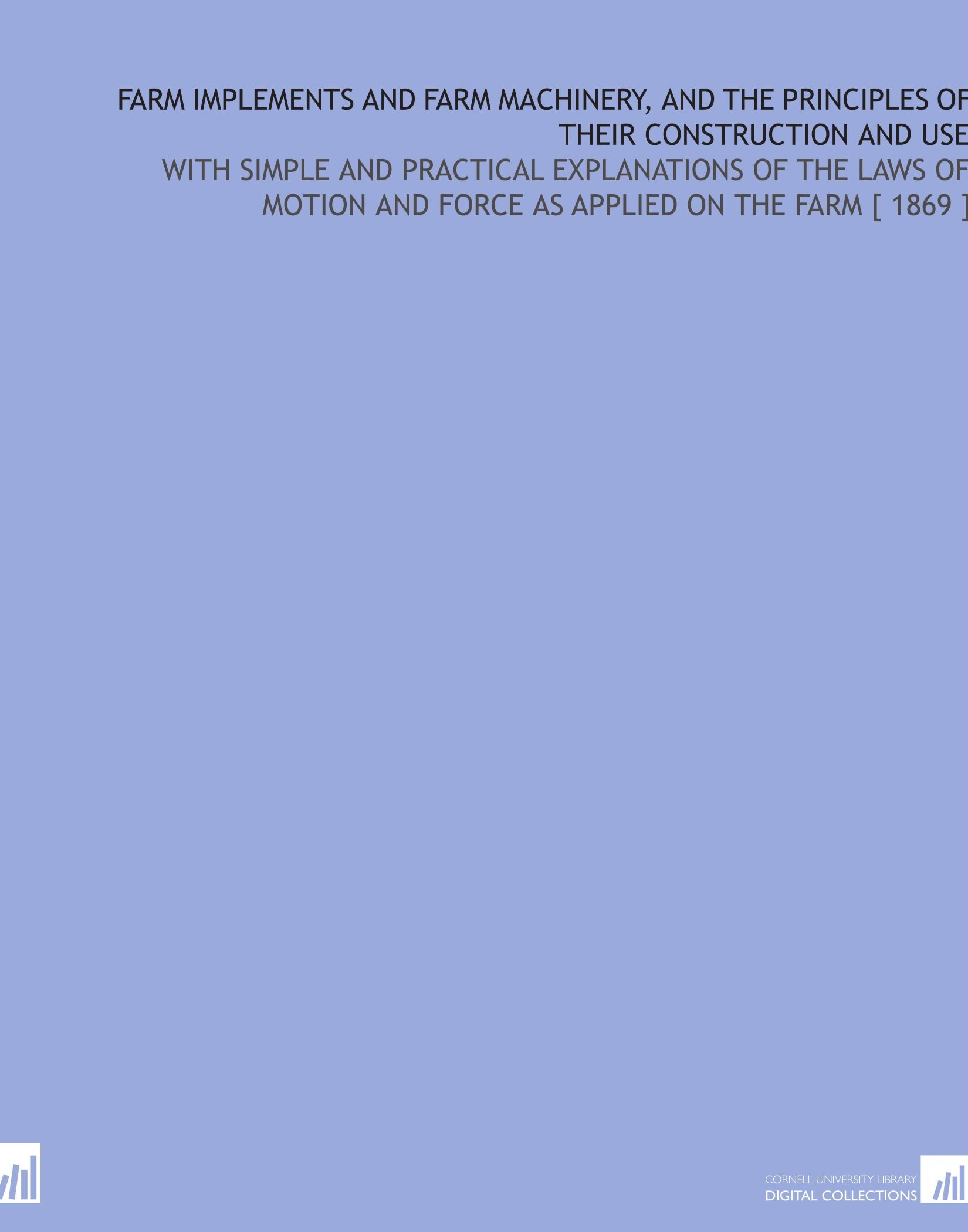 Read Online Farm Implements and Farm Machinery, and the Principles of Their Construction and Use: With Simple and Practical Explanations of the Laws of Motion and Force as Applied on the Farm [ 1869 ] pdf epub