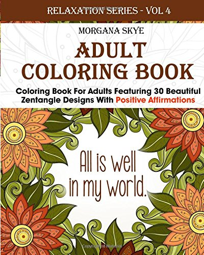 Adult Coloring Book: Coloring Book For Adults Featuring 30 Beautiful Zentangle Designs With Positive Affirmations (Relaxation Series) (Volume 4)