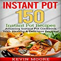 Instant Pot: 150 Instant Pot Recipes Audiobook by Kevin Moore Narrated by Ralph L. Rati