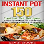 Instant Pot: 150 Instant Pot Recipes  | Kevin Moore
