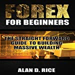 Forex for Beginners: The Straightforward Guide to Building Massive Wealth | Alan D. Rice