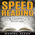 Speed Reading: Training Techniques to Read Faster Than Ever - Learn More in Less Time | Daniel Alley
