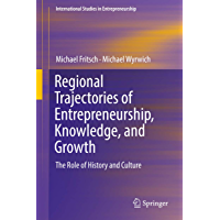 Regional Trajectories of Entrepreneurship, Knowledge, and Growth: The Role of History and Culture (International Studies in Entrepreneurship Book 40)