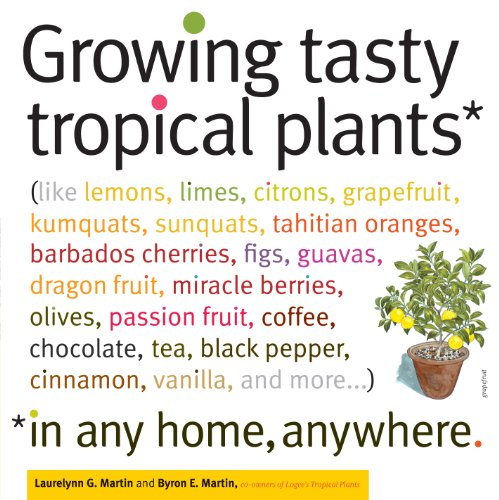 (Growing Tasty Tropical Plants in Any Home, Anywhere: (like lemons, limes, citrons, grapefruit, kumquats, sunquats, tahitian oranges, barbados ... black pepper, cinnamon, vanilla, and more...))