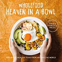Wholefood Heaven in a Bowl: Naturally Healthy Food From Around the World