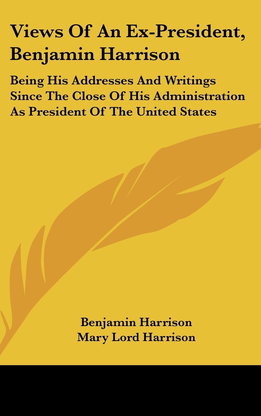 Views of an Ex-President, Benjamin Harrison: Being His Addresses and Writings Since the Close of His Administration as President of the United States pdf epub