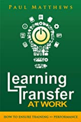 Learning Transfer at Work: How to Ensure Training >> Performance Kindle Edition