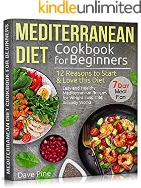 Mediterranean Diet Cookbook for Beginners: 12 Reasons to Start & Love this Diet. Easy and Healthy Mediterranean Recipes for Weight Loss That Actually Works and 7 Day Meal Plan