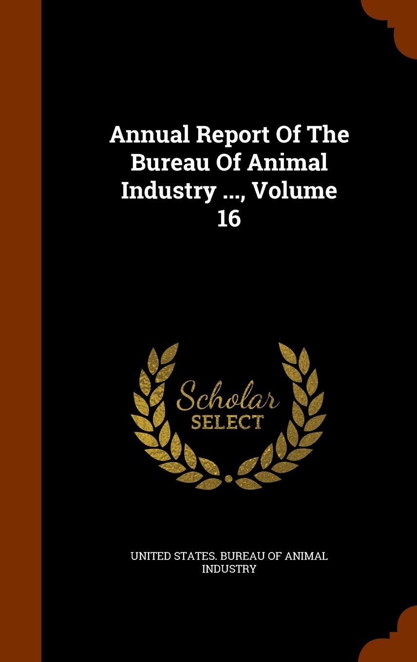 Read Online Annual Report Of The Bureau Of Animal Industry ..., Volume 16 pdf