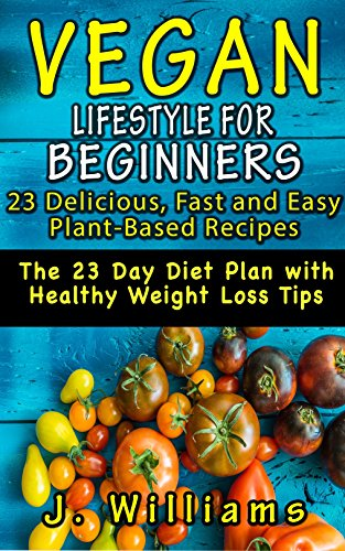 VEGAN LIFESTYLE FOR BEGINNERS: 23 Delicious, Fast and Easy Plant-based Recipes: The 23 Day Diet Plan with Healthy Weight Loss Tips (Veg-inners Start Now!) (Spanish Edition)