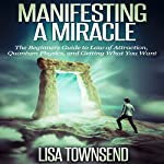Manifesting a Miracle: The Beginners Guide to Law of Attraction, Quantum Physics, and Getting What You Want  | Lisa Townsend