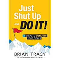 Just Shut Up and Do it: 7 Steps to Conquer Your Goals
