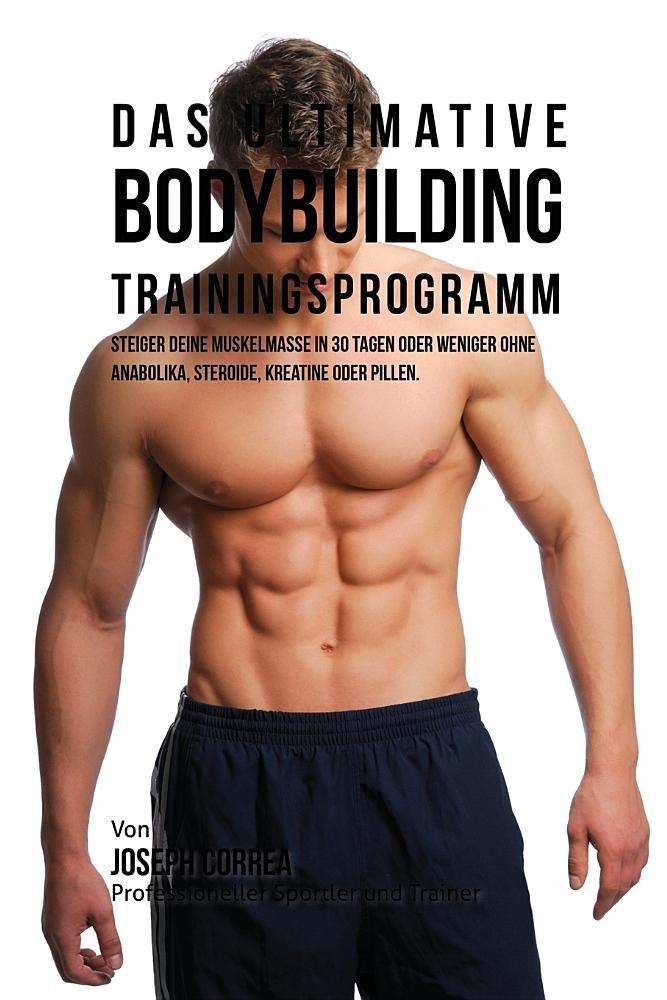 Read Online Das ultimative Bodybuilding-Trainingsprogramm: Steiger deine Muskelmasse in 30 Tagen oder weniger ohne Anabolika, Steroide, Kreatine oder Pillen (German Edition) pdf epub