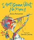 I Ain't Gonna Paint No More! (Ala Notable Children's Books. Younger Readers (Awards)), by Karen Beaumont