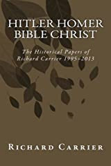 Hitler Homer Bible Christ: The Historical Papers of Richard Carrier 1995-2013 Paperback