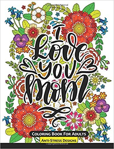 I Love You Mom Coloring Book for Adults: Mother's Day Coloring Book Anti-Stress Designs