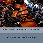 Satirical Existentialisms: Short Stories | Dean Moriarty