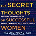 The Secret Thoughts of Successful Women: Why Capable People Suffer from the Impostor Syndrome and How to Thrive in Spite of It | Valerie Young