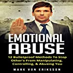 Emotional Abuse: 12 Bulletproof Methods to Stop Others from Manipulating and Abusing You: Manipulation Series, Book 4 | Mark Eriksson