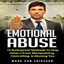Emotional Abuse: 12 Bulletproof Methods to Stop Others from Manipulating and Abusing You: Manipulation Series, Book 4 Audiobook by Mark Eriksson Narrated by Jon Turner