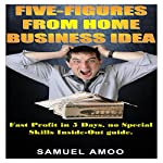 Five Figures from Home Business Idea: Fast Profit in 5 Days, No Special Skills Inside-Out Guide | Samuel Amoo
