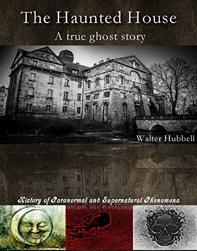 The haunted house, a true ghost story by Walter Hubbell. History of Paranormal and Supernatural Phenomena. ()