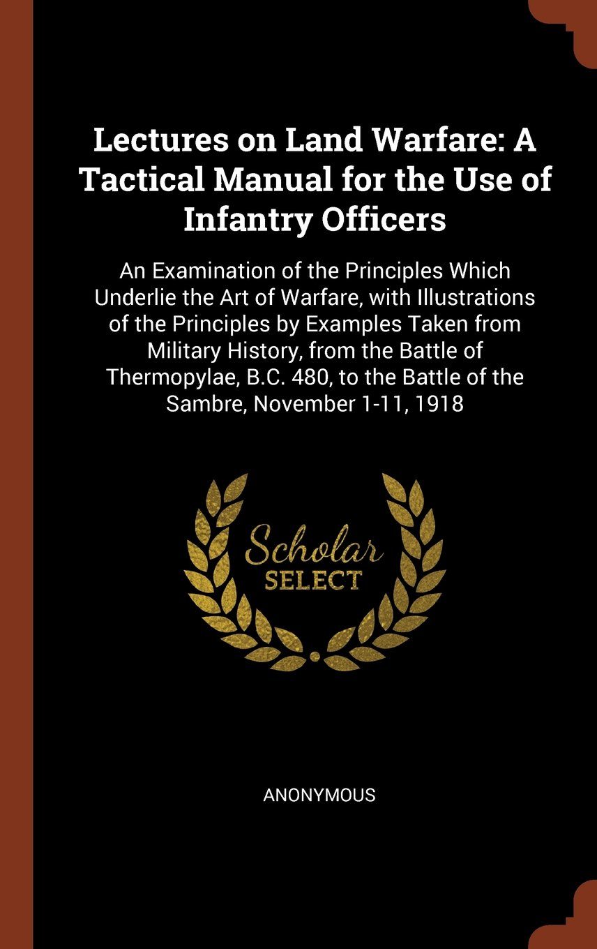 Download Lectures on Land Warfare: A Tactical Manual for the Use of Infantry Officers: An Examination of the Principles Which Underlie the Art of Warfare, with ... History, from the Battle of Thermopylae, pdf