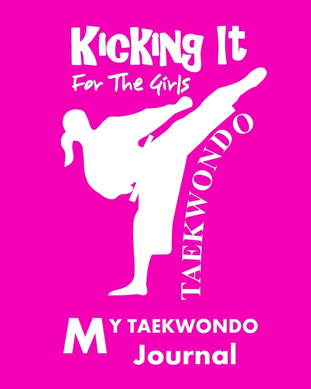 Kicking It For The Girls Taekwondo Fun Martial Arts Journal Note Book 8 X 10 Book Cover Containing 150 Pages Of Blank Dot Grid Journal Paper Cool Gift For Girls Who