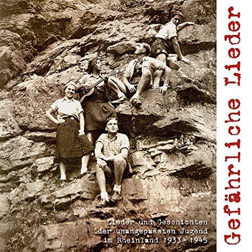 Gefährliche Lieder: Lieder und Geschichten der unangepassten Jugend im Rheinland 1933-1945