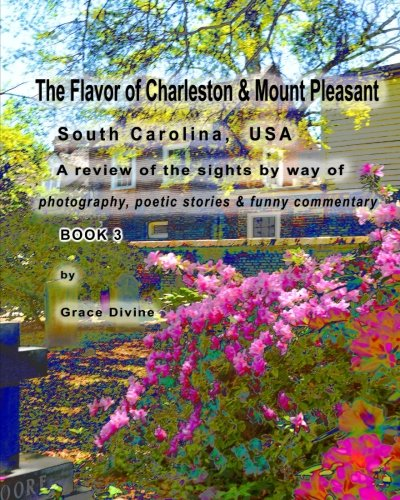 Download The Flavor of Charleston & Mount Pleasant South Carolina, USA: A Review of the sights by way of photography, poetic stories & funny commentary BOOK 3 pdf epub