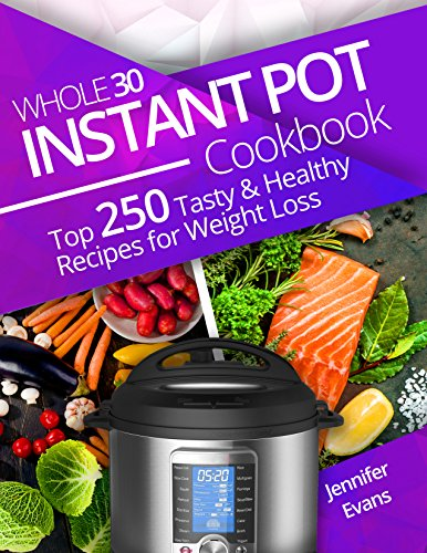 Whole 30 Instant Pot Cookbook: Top 250 Tasty and Healthy Recipes for Weight Loss by Jennifer Evans
