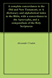 A complete concordance to the Old and New Testament, or A dictionary and alphabetical index to the Bible, with a concordance to the Apocrypha, and a compendium of the Holy Scriptures
