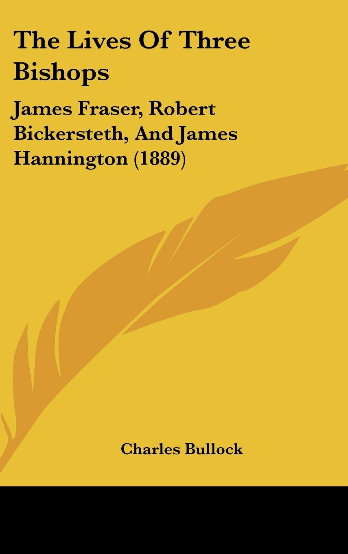 The Lives Of Three Bishops: James Fraser, Robert Bickersteth, And James Hannington (1889) ebook
